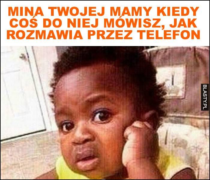 Mina twojej mamy kiedy coś do niej mówisz, jak rozmawia przez telefon