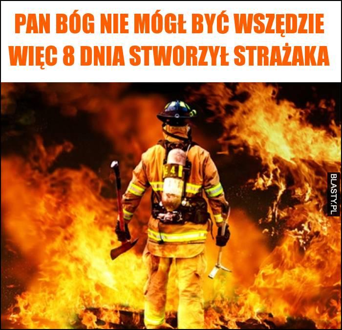 Pan Bóg nie mógł być wszędzie więc 8 dnia stworzył strażaka