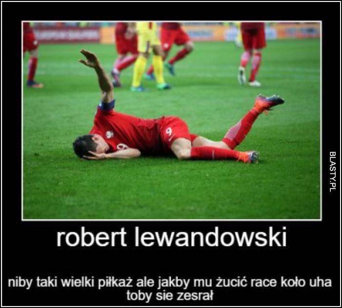 Rober Lewandowski niby taki wielki piłkarz, ale gdby mu rzucić racę koło ucha to by się zesrał