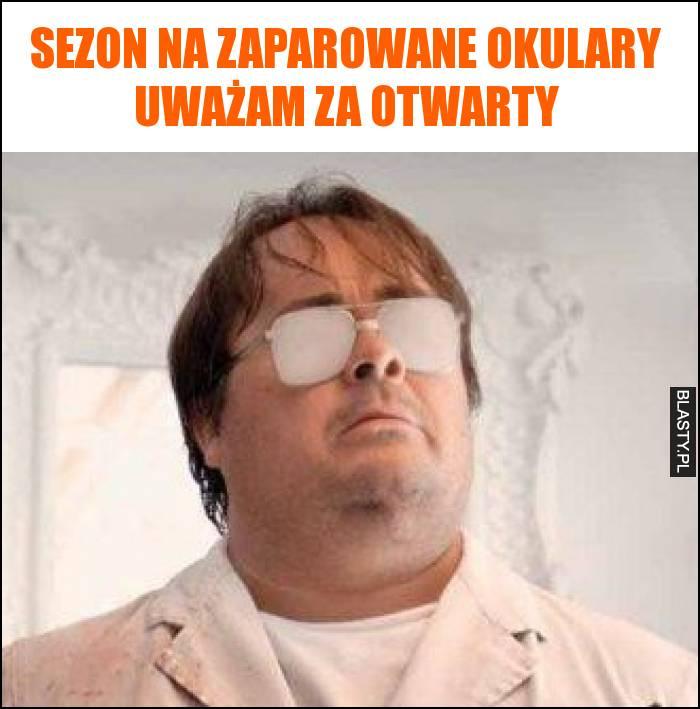 Sezon na zaparowane okulary uważam za otwarty