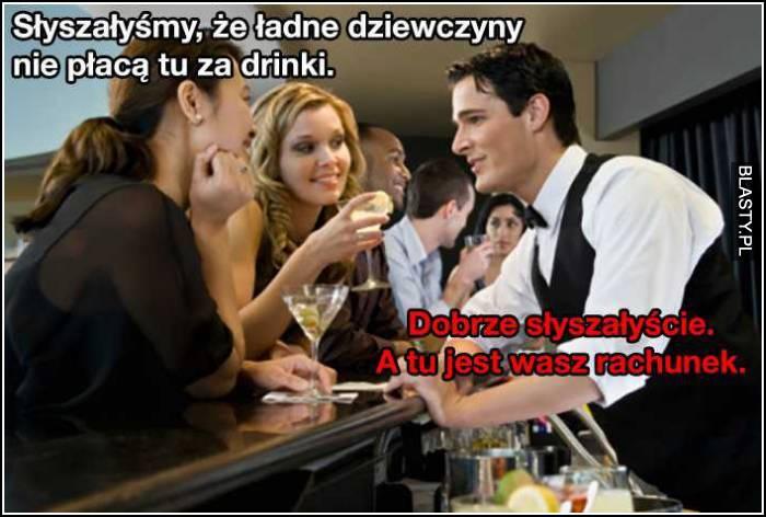słyszałyśmy, że ładne dziewczyny nie płacą tu za drinki