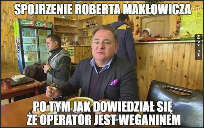 Spojrzenie Roberta Makłowicza po tym jak dowiedział się, że operator jest weganinem