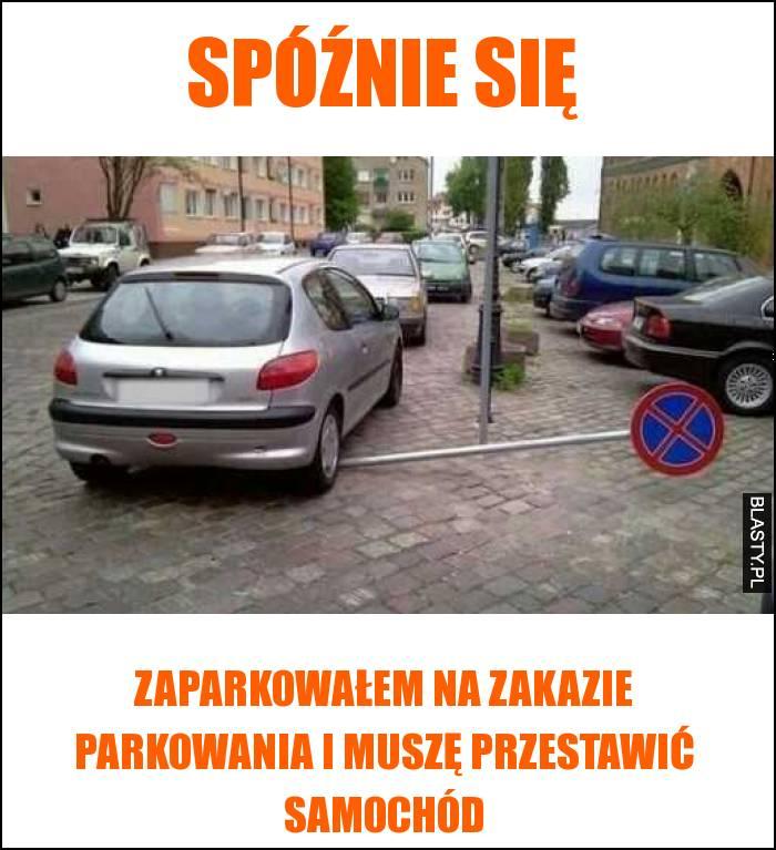 Spóźnie się, zaparkowałem na zakazie parkowania