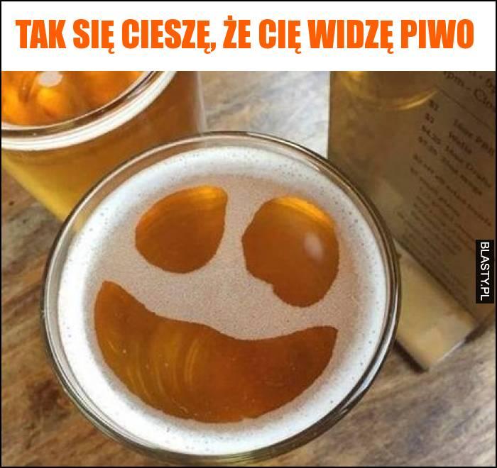 Tak się cieszę, że Cię widzę piwo