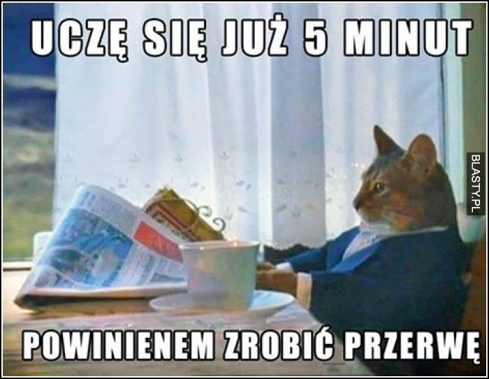 Uczę się już 5 minut powinienem zrobić przerwę