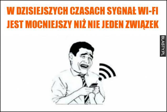 W dzisiejszych czasach sygnał wi-fi jest mocniejszy niż nie jeden związek
