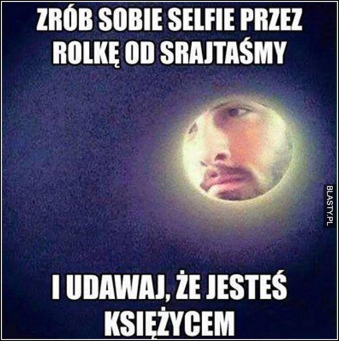 Zrób sobie selfie przez rolkę od srajtaśmy i udawaj, że jesteś księżycem