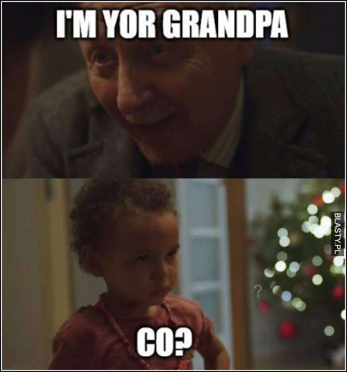 I`m your grandpa