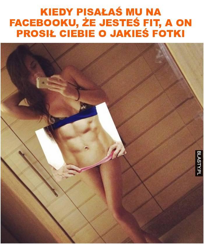 Kiedy pisałaś mu na facebooku, że jesteś fit, a on prosił Ciebie o jakieś fotki