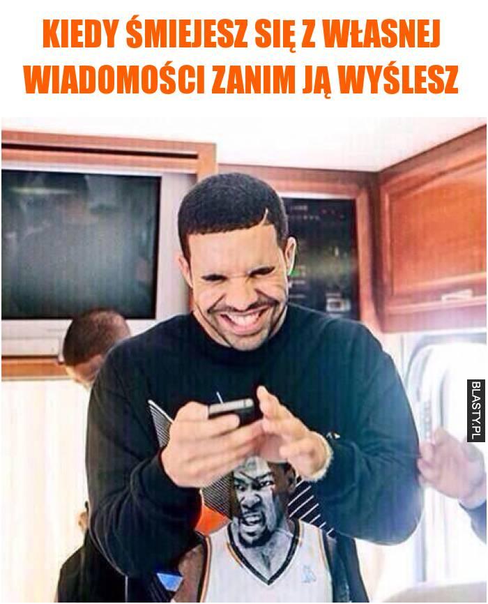 Kiedy śmiejesz się z własnej wiadomości zanim ją wyślesz
