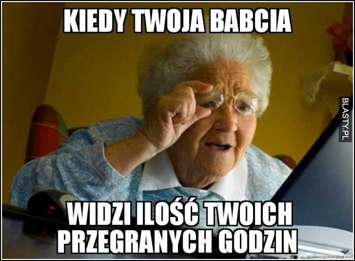 Kiedy Twoja babcia widzi ilość Twoich przegranych godzin