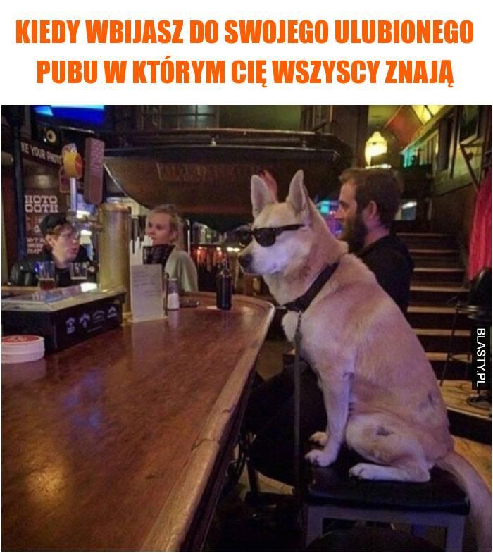 Kiedy wbijasz do swojego ulubionego pubu w którym Cię wszyscy znają