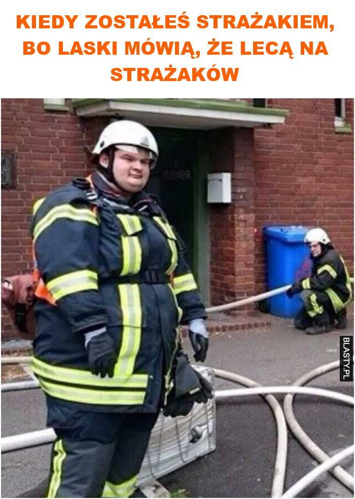 Kiedy zostałeś strażakiem, bo laski mówią, że lecą na strażaków