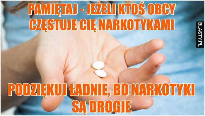 Pamiętaj - jeżeli ktoś obcy częstuje Cię narkotykami