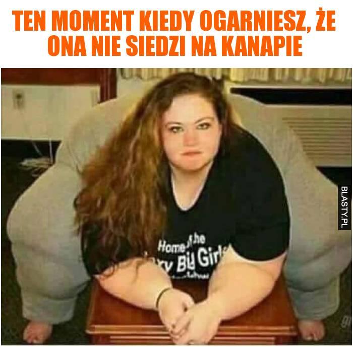 Ten moment kiedy ogarniesz, że ona nie siedzi na kanapie
