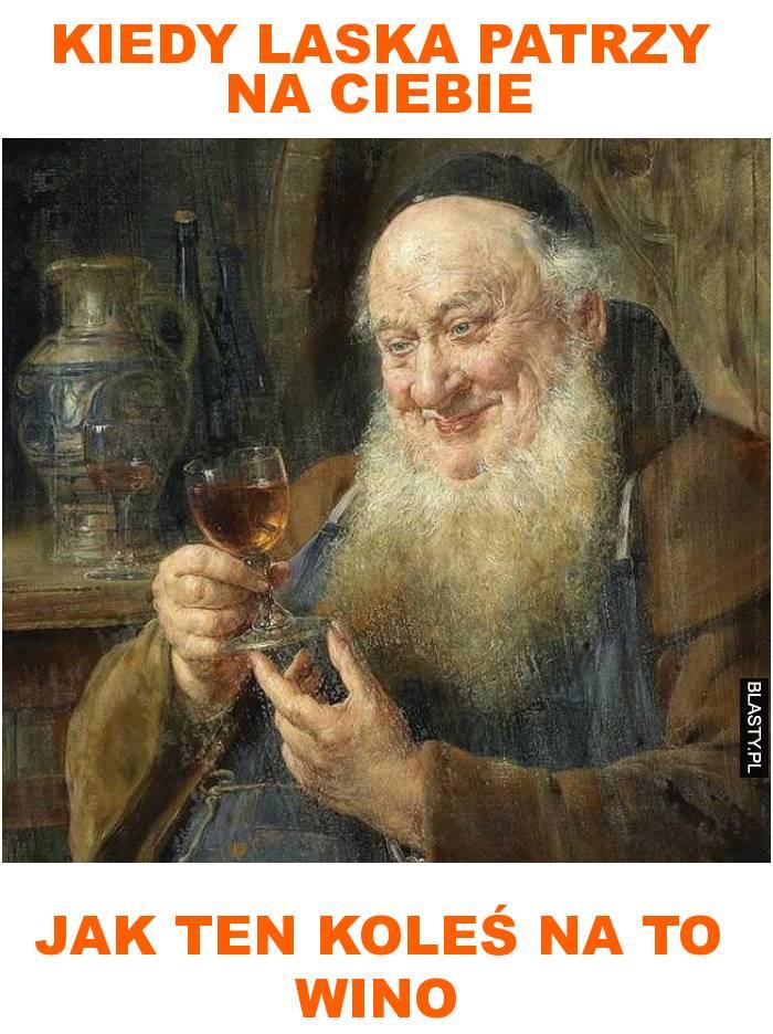 kiedy laska patrzy na ciebie jak ten koleś na to wino