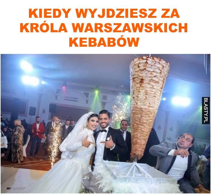 kiedy wyjdziesz za króla warszawskich kebabów