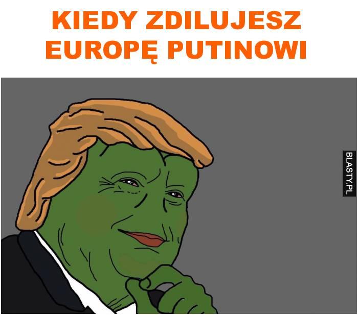kiedy zdilujesz europę putinowi