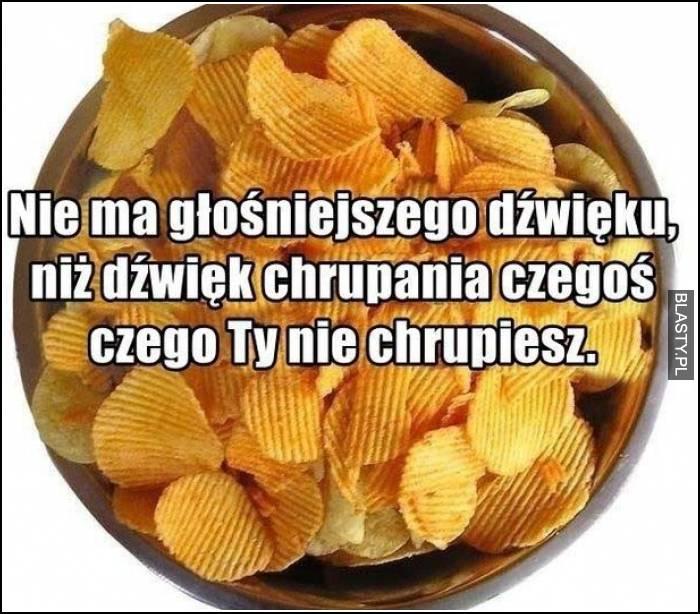 nie ma głośniejszego dźwięku niż dźwięk chrupania chipsów
