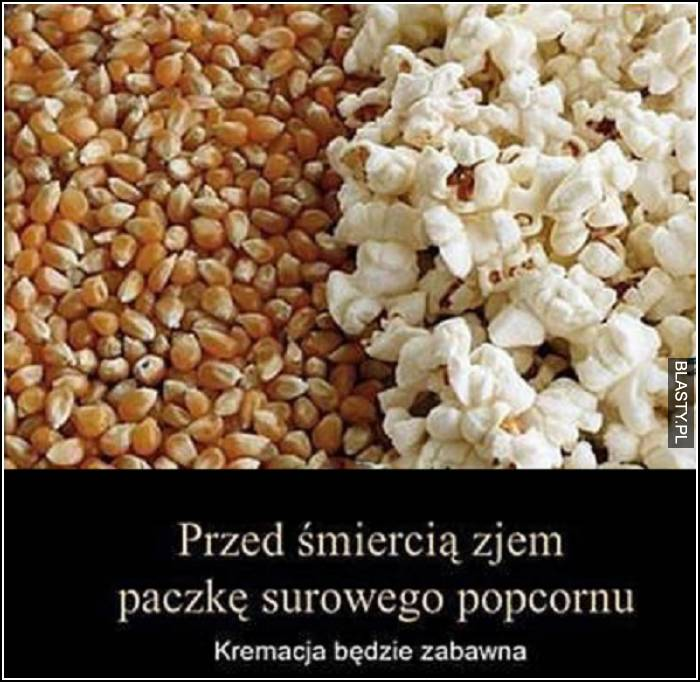 przed śmiercią zjem paczkę surowego popcornu