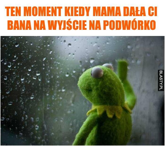Ten moment kiedy mama dala Ci bana na wyjście na podwórko