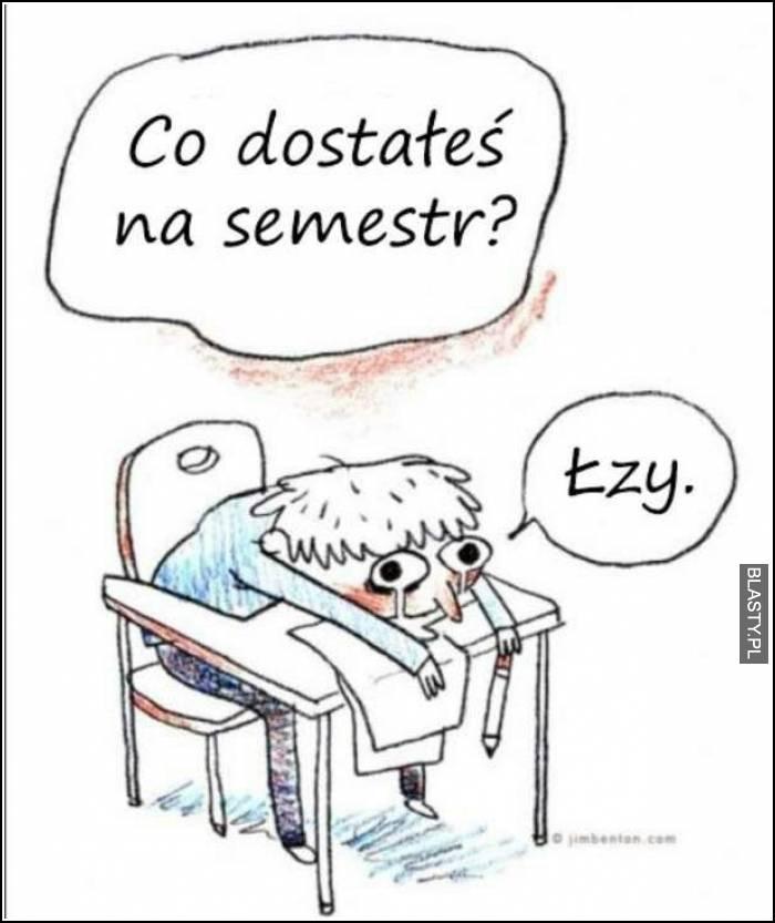 Co dostałeś na semestr ? Łzy