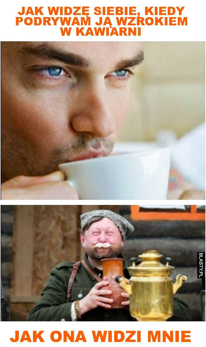 jak widzę siebie, kiedy podrywam ją wzrokiem w kawiarni