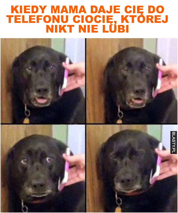 Kiedy mama daje cię do telefonu ciocię, której nikt nie lubi