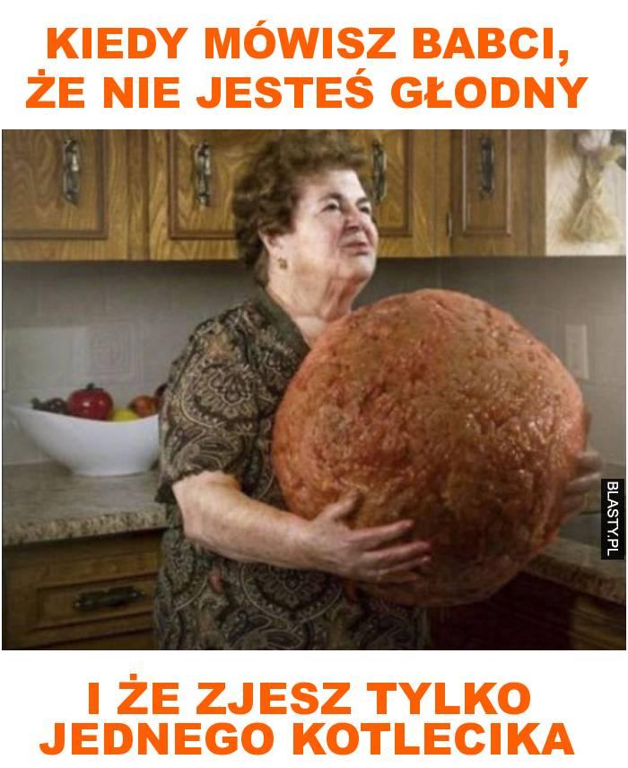 Kiedy mówisz babci, że nie jesteś głodny i że zjesz tylko jednego kotlecika