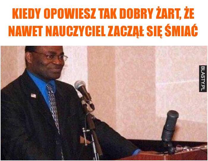 Kiedy opowiesz tak dobry żart, że nawet nauczyciel zaczął się śmiać