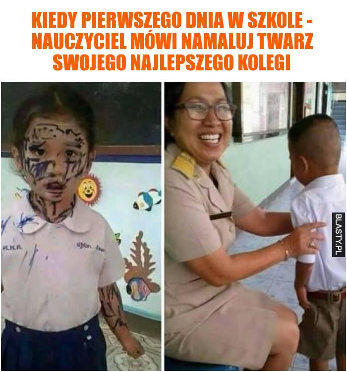 Kiedy pierwszego dnia w szkole - nauczyciel mówi namaluj twarz swojego najlepszego kolegi