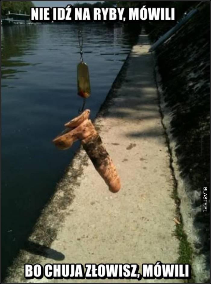 nie idź na ryby mówili, bo chuja złowisz mówili