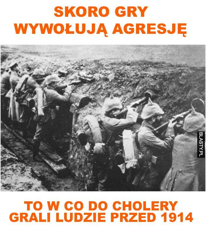 Skoro gry wywołują agresję to w co do cholery grali ludzie przed 1914