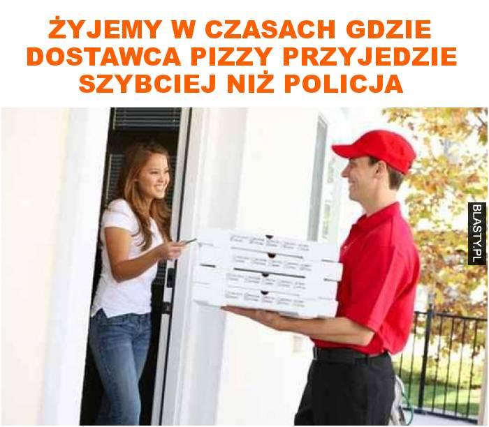 Żyjemy w czasach gdzie dostawca pizzy przyjedzie szybciej niż policja