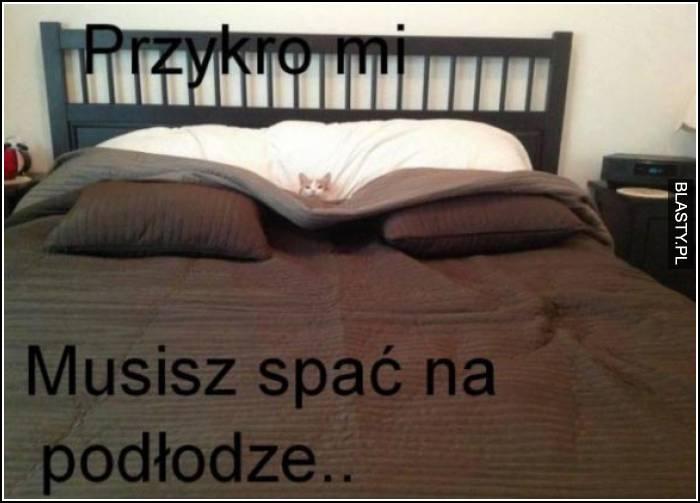 przykro mi musisz spać na podłodze