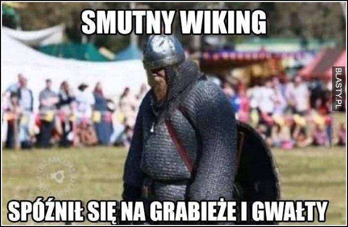 smutny wiking spóźnił się na grabieże i gwałty