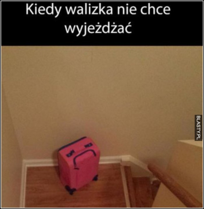 Kiedy walizka chce wyjeżdzać