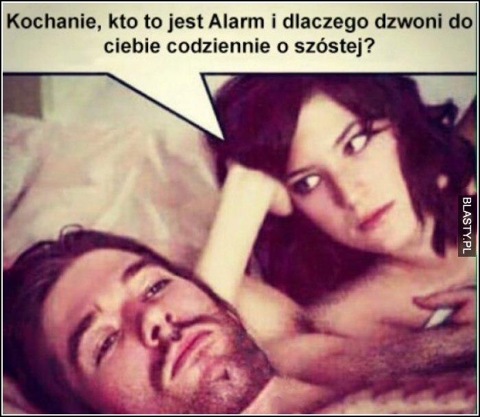 kochanie, a kto to jest ten alarm