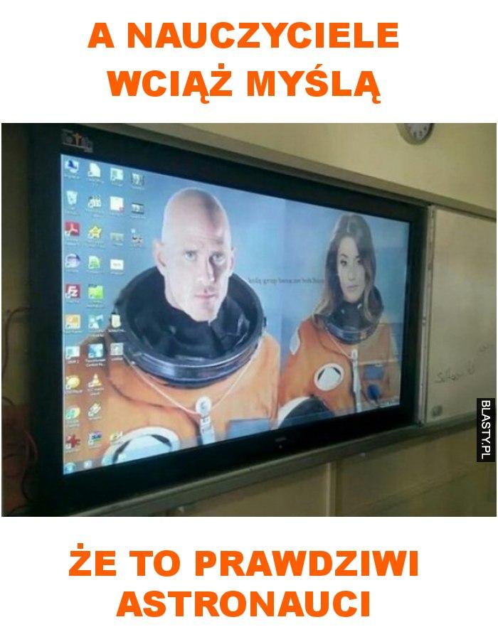 A nauczyciele wciąż myślą że to prawdziwi astronauci