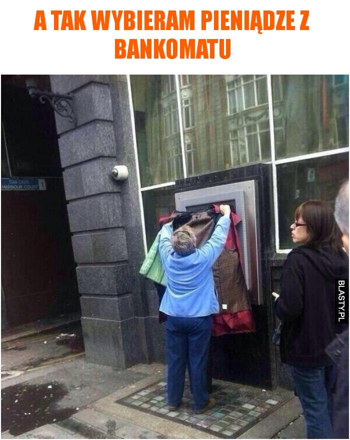 A tak wybieram pieniądze z bankomatu