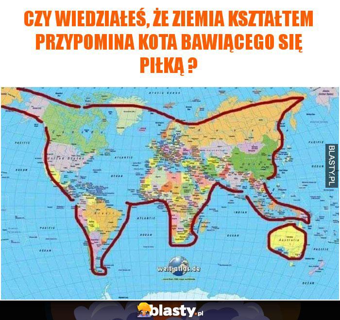Czy wiedziałeś, że ziemia kształtem przypomina kota bawiącego się piłką ?