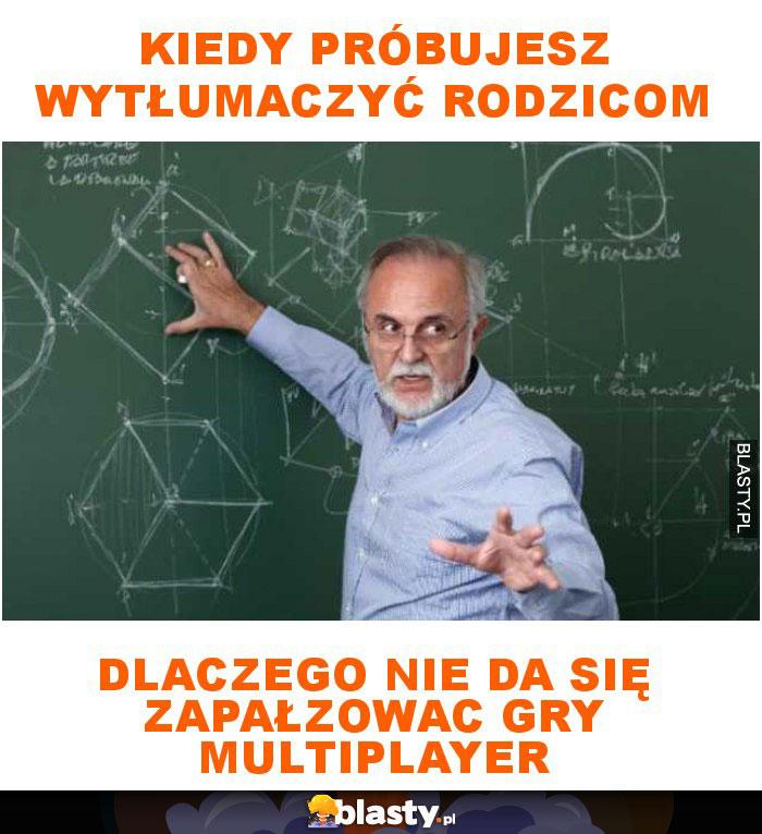 Kiedy próbujesz wytłumaczyć rodzicom dlaczego nie da się zapałzowac gry multiplayer