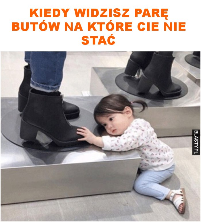 Kiedy widzisz parę butów na które cie nie stać