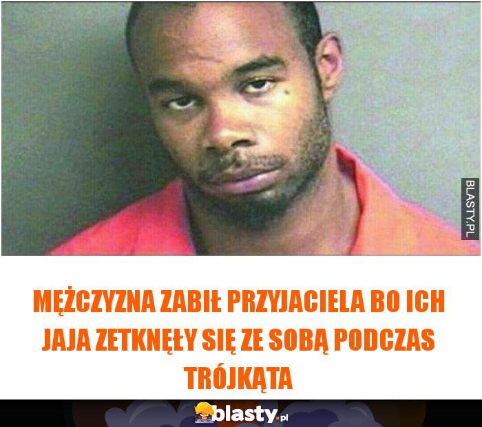 Mężczyzna zabił przyjaciela bo ich jaja zetknęły się ze sobą podczas trójkąta