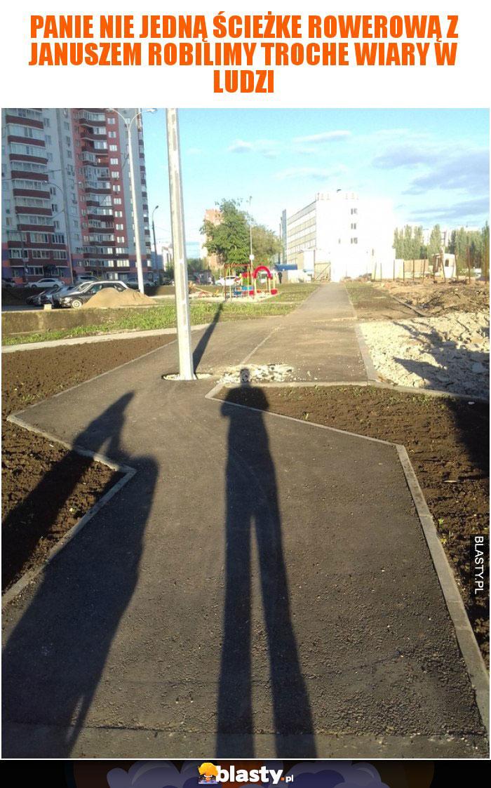 Panie nie jedną ścieżke rowerową z Januszem robilimy troche wiary w ludzi