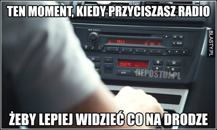 Ten moment kiedy przyciszasz radio żeby lepiej widzieć na drodze