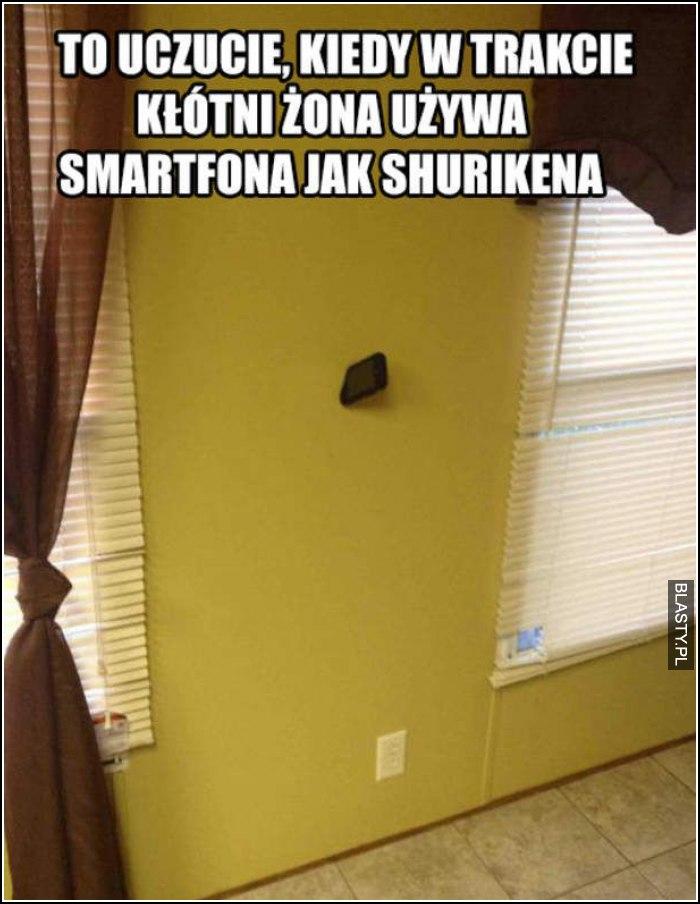 To uczucie kiedy w trakcie kłótni żona używa smartfona jak shurikena