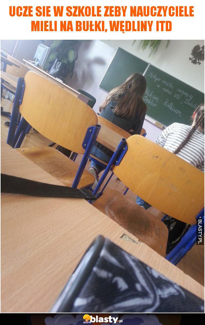 Ucze sie w szkole zeby nauczyciele mieli na bułki, wędliny itd