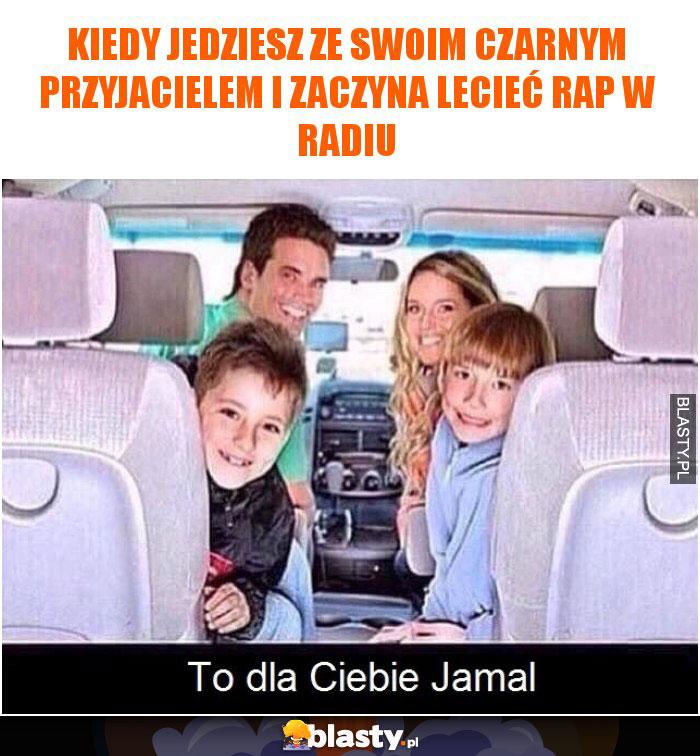 Kiedy jedziesz ze swoim czarnym przyjacielem i zaczyna lecieć rap w radiu