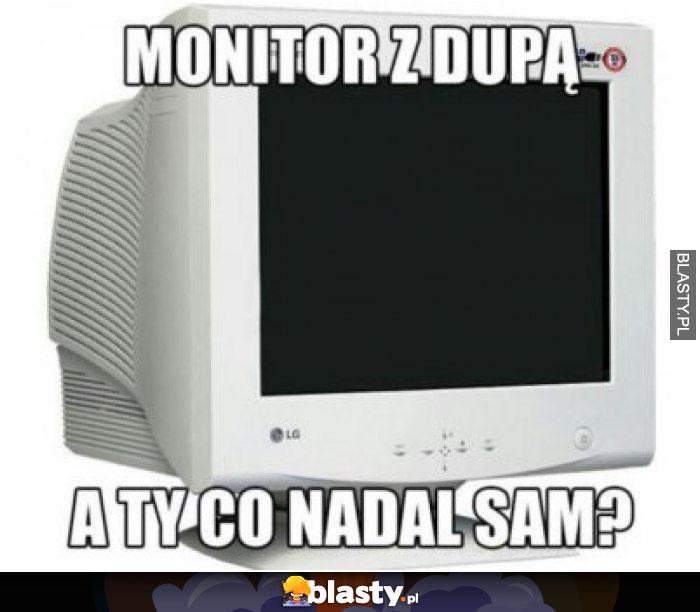 Monitor z dupą a Ty nadal sam ?